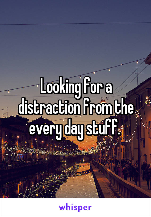Looking for a distraction from the every day stuff.