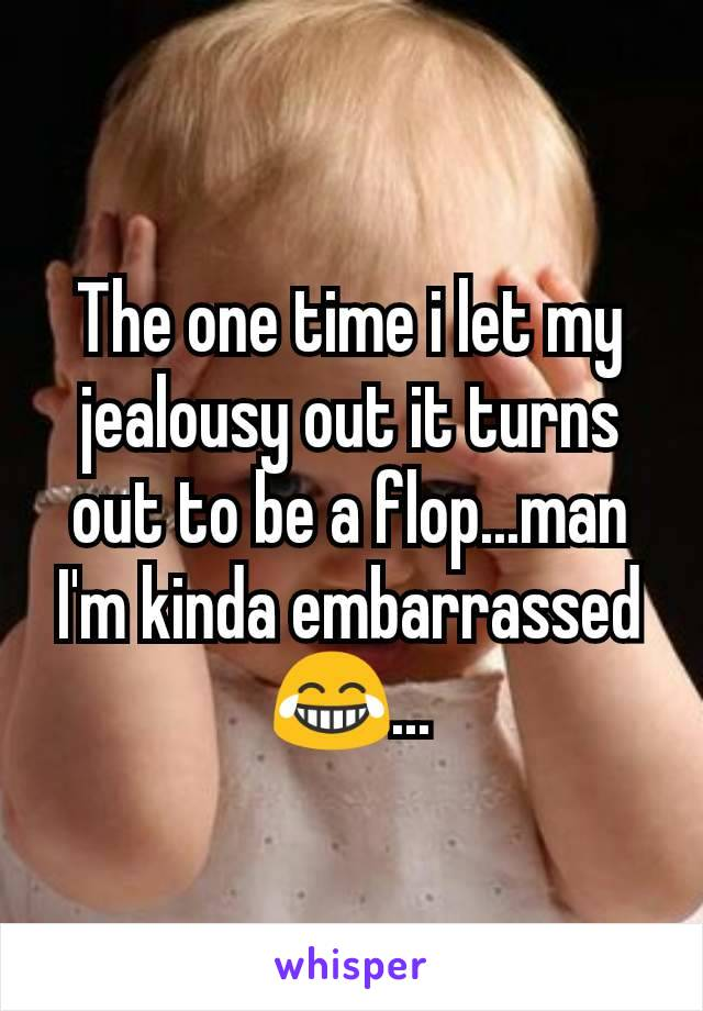 The one time i let my jealousy out it turns out to be a flop...man I'm kinda embarrassed 😂...