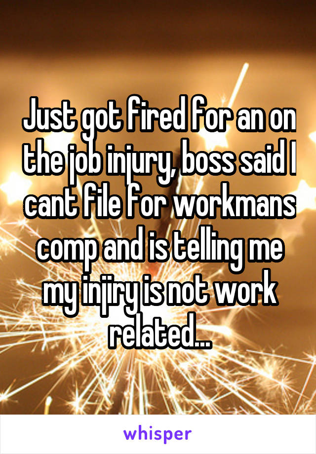 Just got fired for an on the job injury, boss said I cant file for workmans comp and is telling me my injiry is not work related...