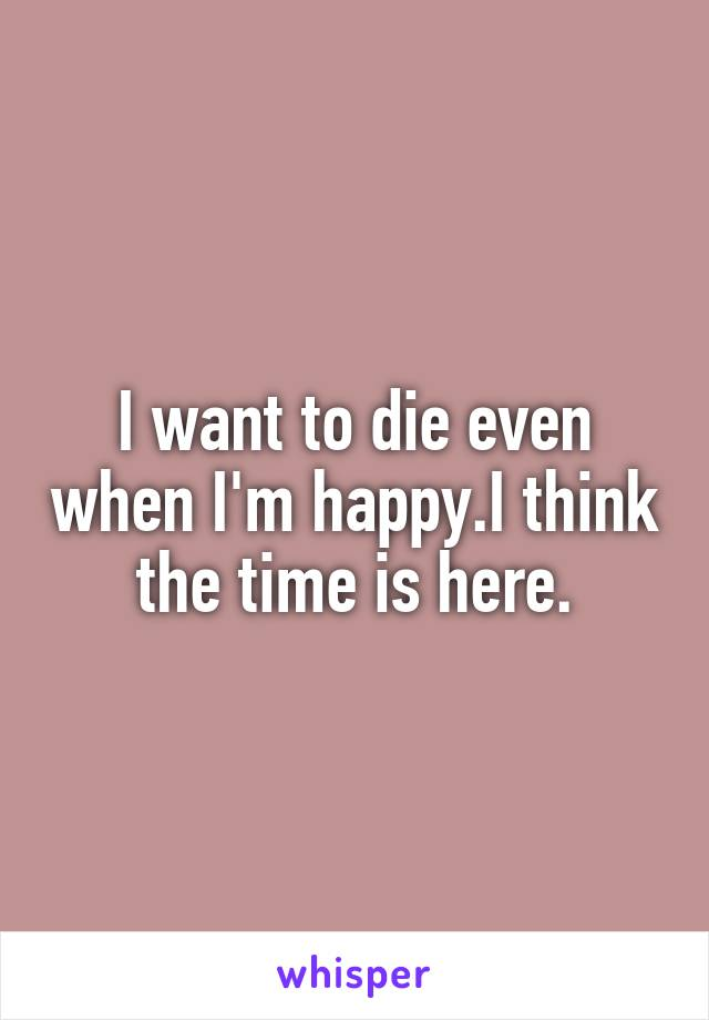 I want to die even when I'm happy.I think the time is here.