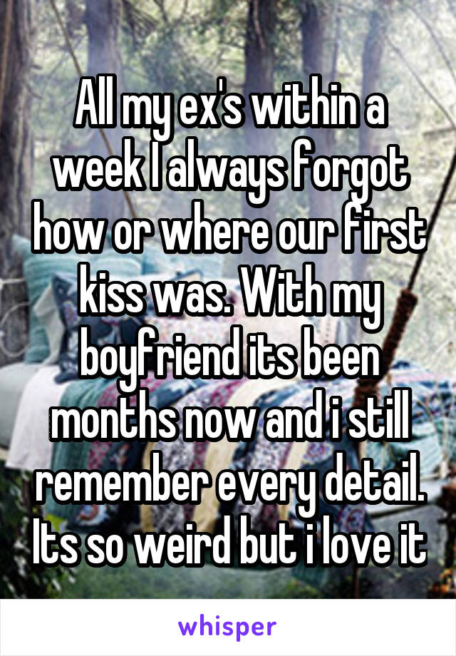 All my ex's within a week I always forgot how or where our first kiss was. With my boyfriend its been months now and i still remember every detail. Its so weird but i love it