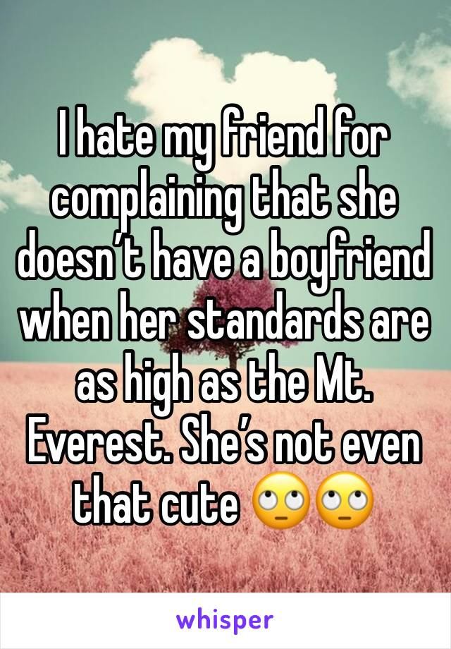 I hate my friend for complaining that she doesn't have a boyfriend when her standards are as high as the Mt. Everest. She's not even that cute 🙄🙄