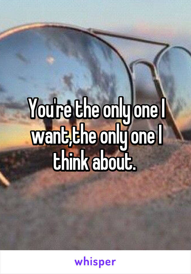 You're the only one I want,the only one I think about.