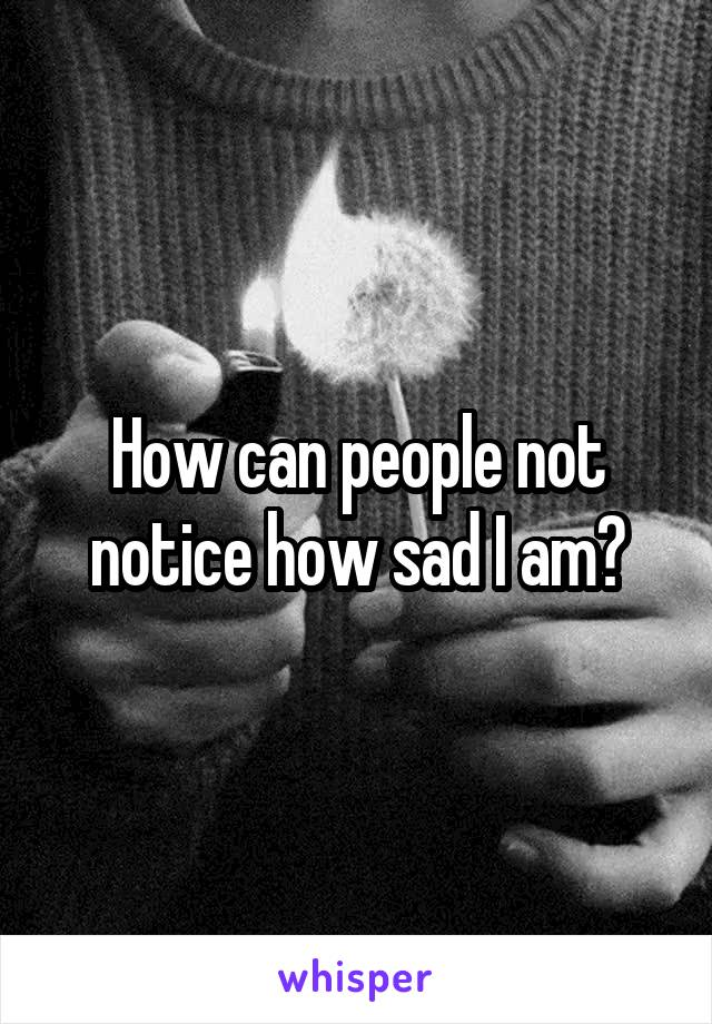 How can people not notice how sad I am?
