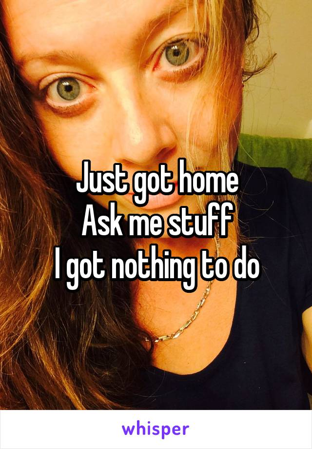 Just got home Ask me stuff I got nothing to do