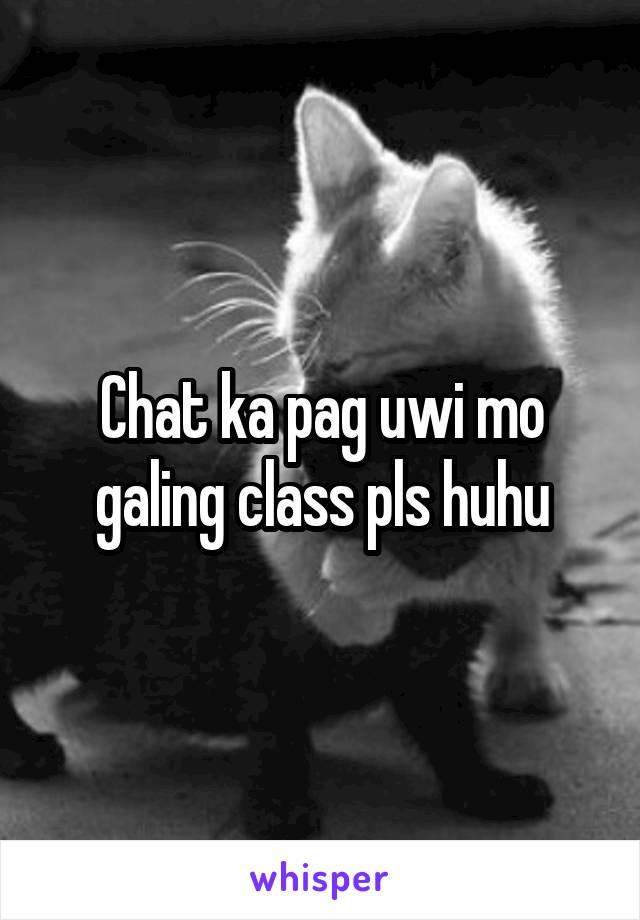 Chat ka pag uwi mo galing class pls huhu