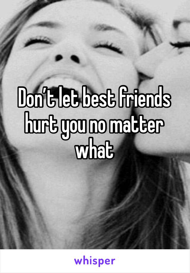 Don't let best friends hurt you no matter what