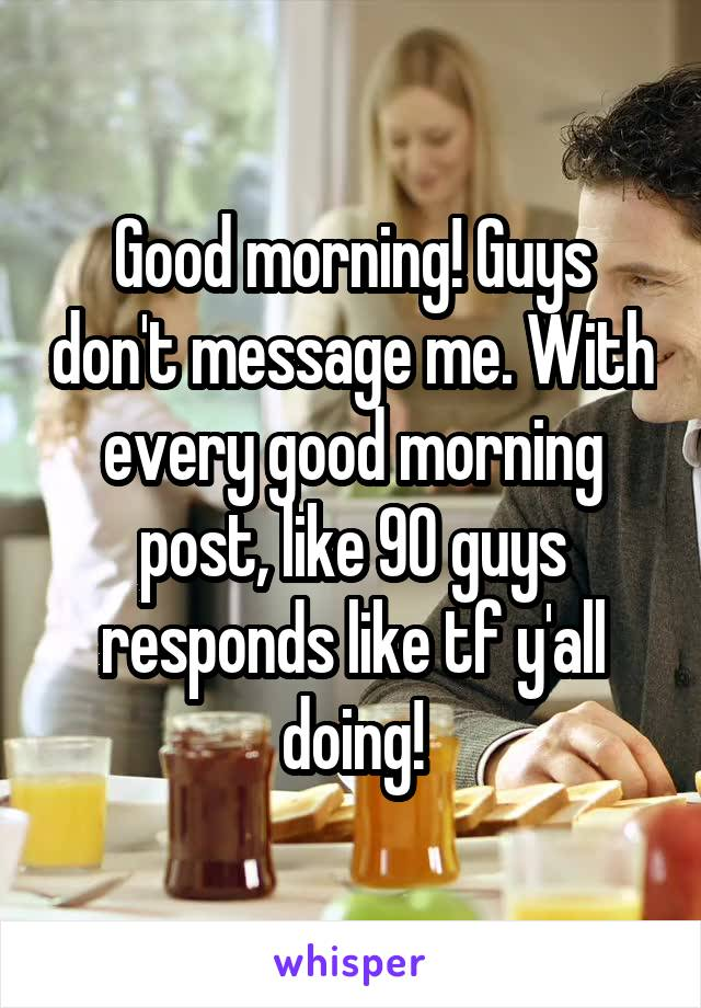 Good morning! Guys don't message me. With every good morning post, like 90 guys responds like tf y'all doing!