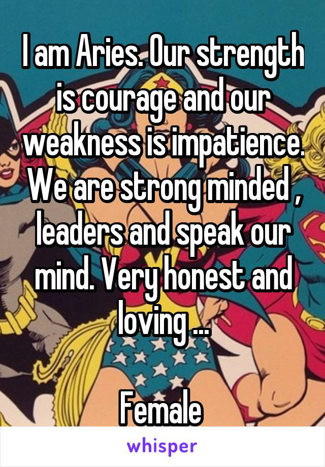 I am Aries. Our strength is courage and our weakness is impatience. We are strong minded , leaders and speak our mind. Very honest and loving ...  Female