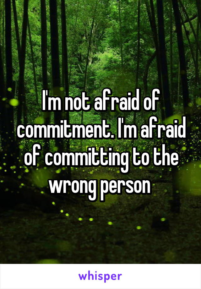I'm not afraid of commitment. I'm afraid of committing to the wrong person