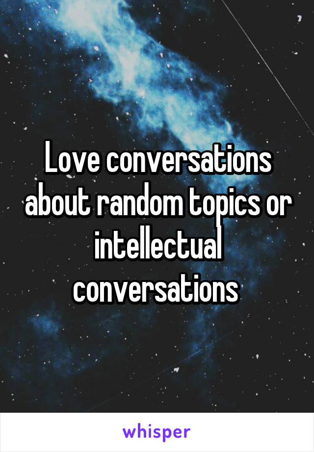 Love conversations about random topics or intellectual conversations