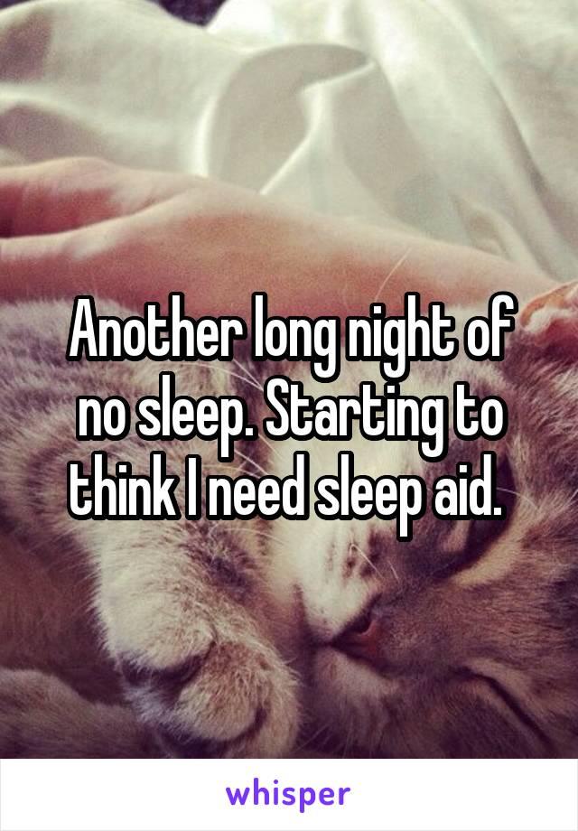Another long night of no sleep. Starting to think I need sleep aid.