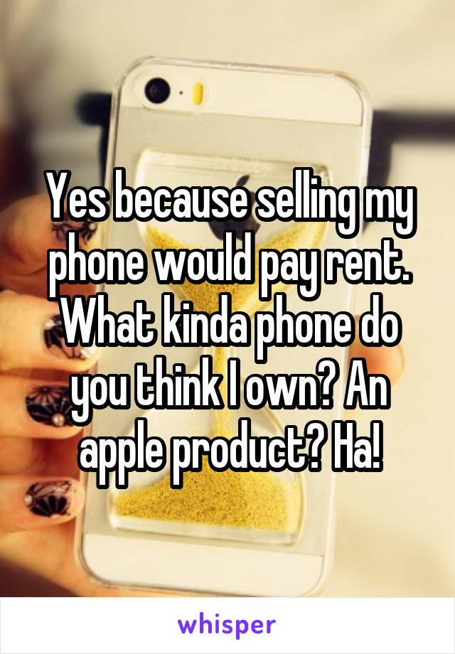 Yes because selling my phone would pay rent. What kinda phone do you think I own? An apple product? Ha!