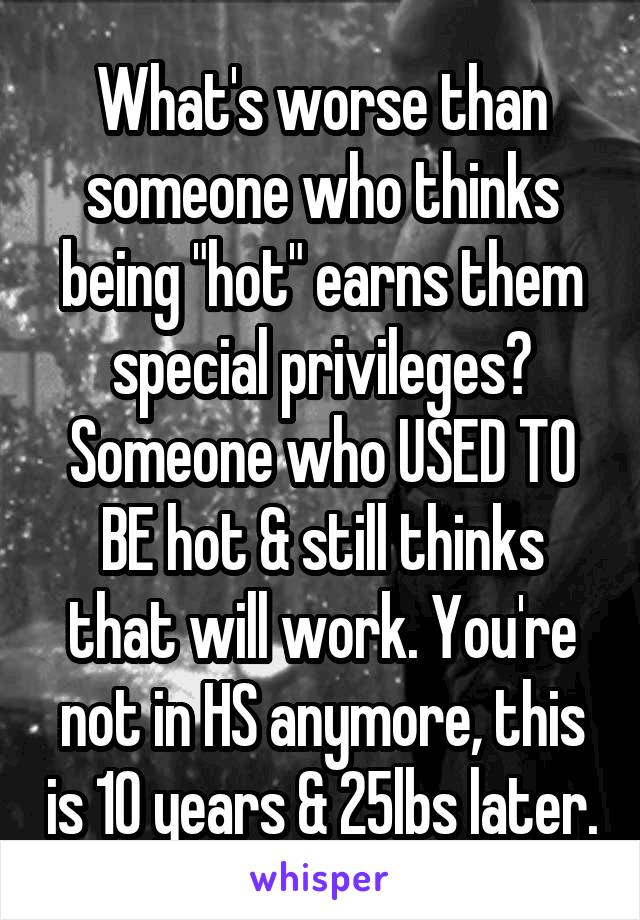 "What's worse than someone who thinks being ""hot"" earns them special privileges? Someone who USED TO BE hot & still thinks that will work. You're not in HS anymore, this is 10 years & 25lbs later."