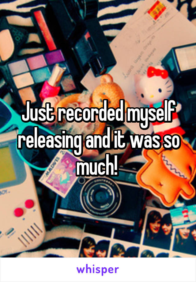 Just recorded myself releasing and it was so much!