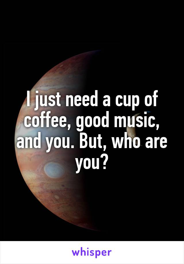 I just need a cup of coffee, good music, and you. But, who are you?