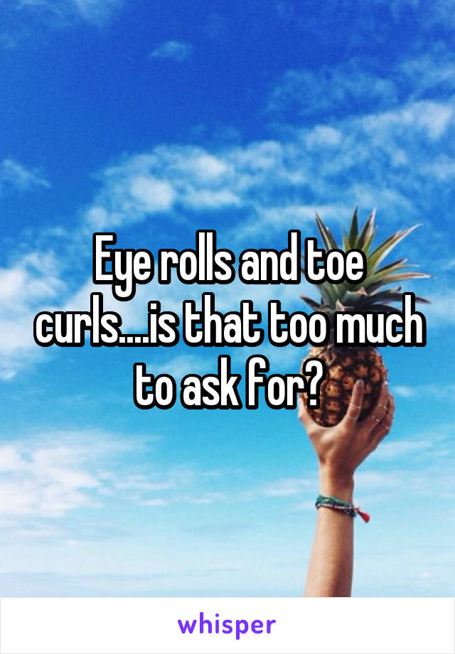Eye rolls and toe curls....is that too much to ask for?