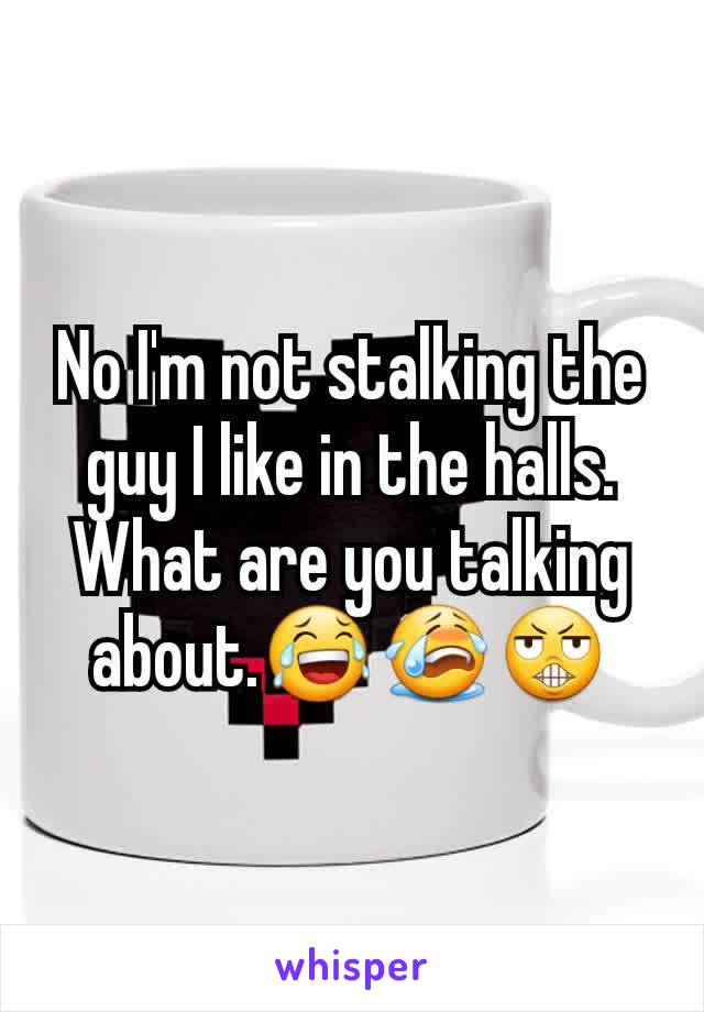 No I'm not stalking the guy I like in the halls. What are you talking about.😂😭😬
