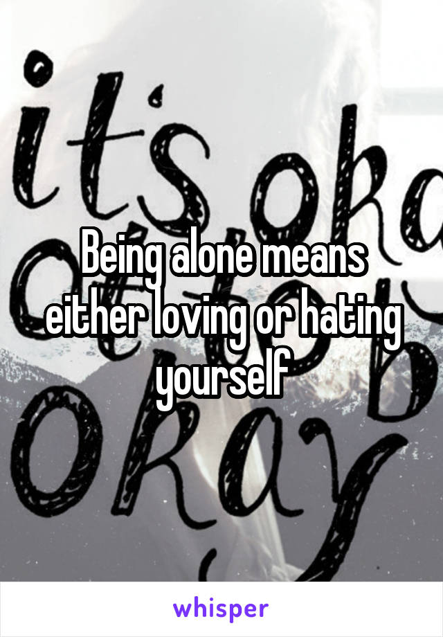 Being alone means either loving or hating yourself