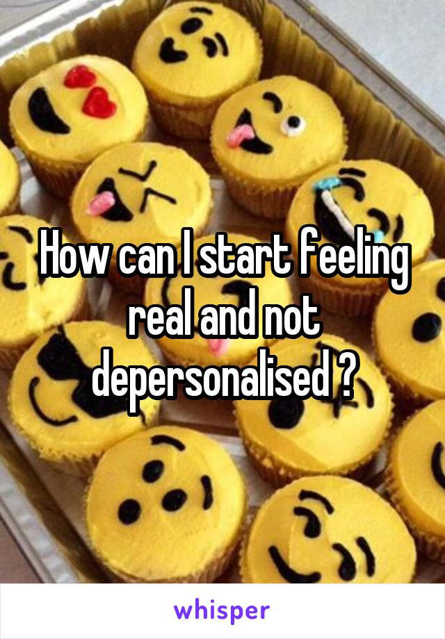 How can I start feeling real and not depersonalised ?