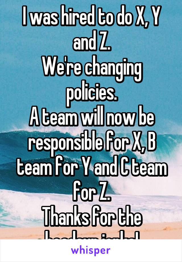 I was hired to do X, Y and Z. We're changing policies. A team will now be responsible for X, B team for Y and C team for Z. Thanks for the headsup jerks!