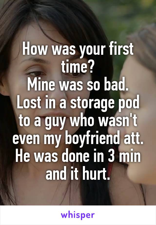 How was your first time? Mine was so bad. Lost in a storage pod to a guy who wasn't even my boyfriend att. He was done in 3 min and it hurt.