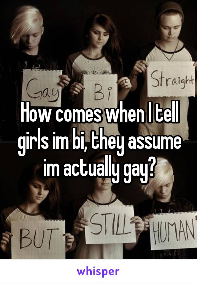 How comes when I tell girls im bi, they assume im actually gay?
