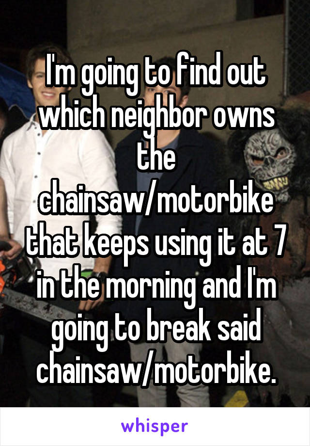 I'm going to find out which neighbor owns the chainsaw/motorbike that keeps using it at 7 in the morning and I'm going to break said chainsaw/motorbike.