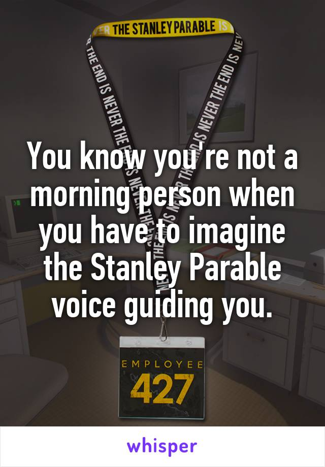 You know you're not a morning person when you have to imagine the Stanley Parable voice guiding you.