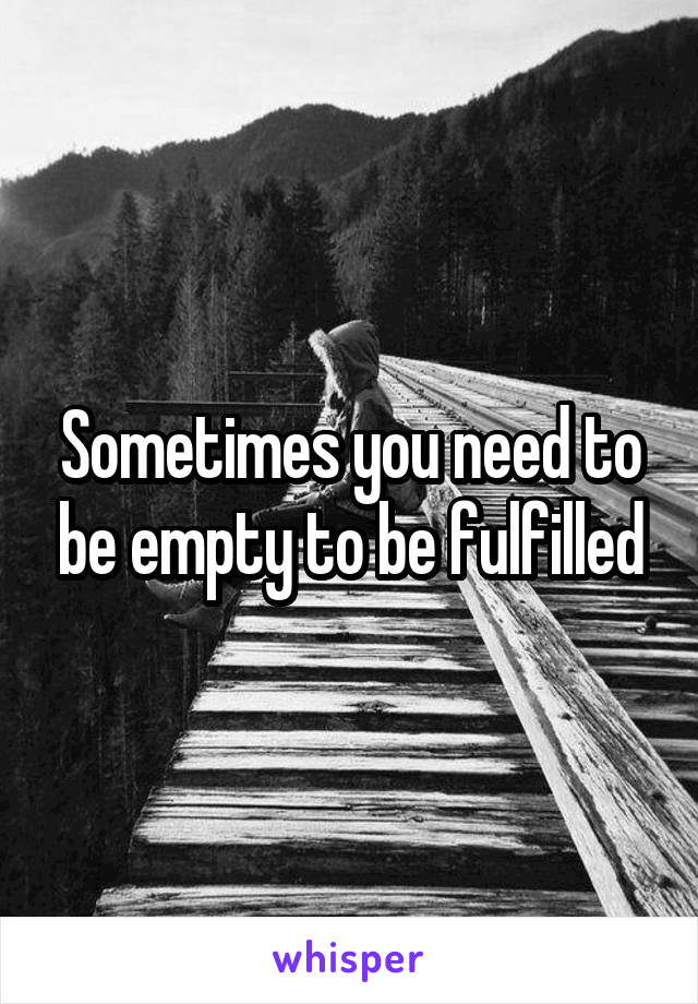 Sometimes you need to be empty to be fulfilled