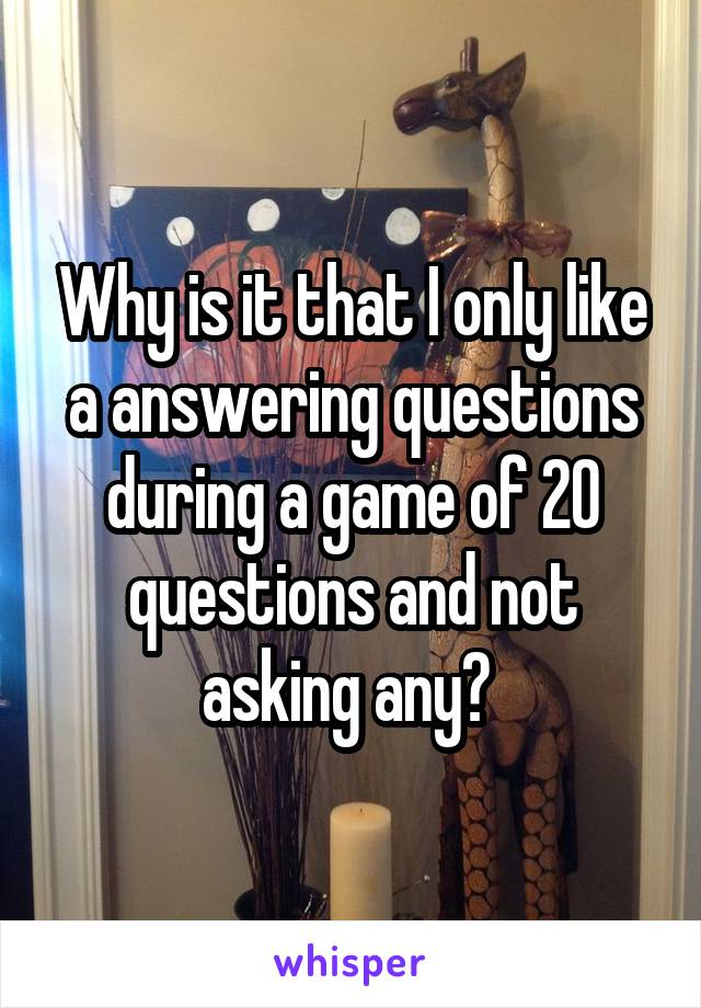 Why is it that I only like a answering questions during a game of 20 questions and not asking any?