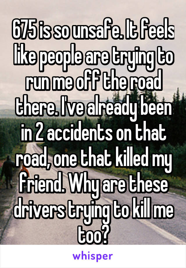 675 is so unsafe. It feels like people are trying to run me off the road there. I've already been in 2 accidents on that road, one that killed my friend. Why are these drivers trying to kill me too?
