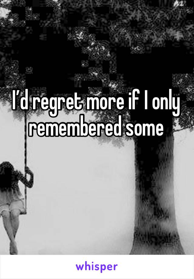 I'd regret more if I only remembered some