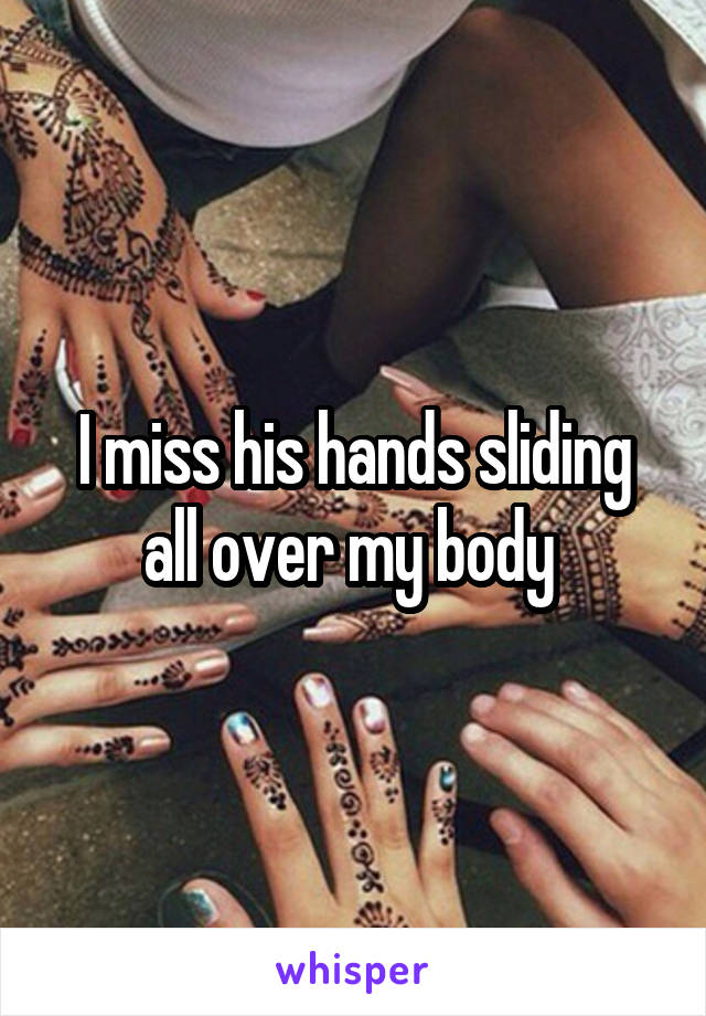 I miss his hands sliding all over my body