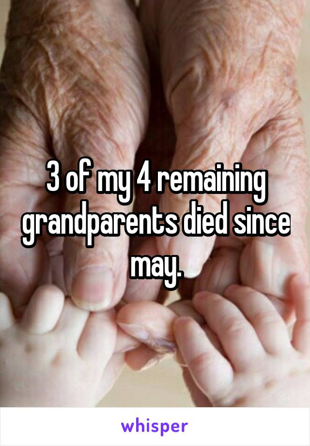 3 of my 4 remaining grandparents died since may.