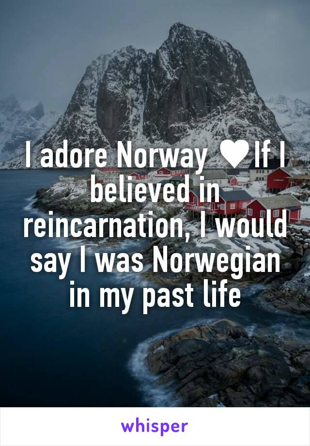 I adore Norway ♥If I believed in reincarnation, I would say I was Norwegian in my past life