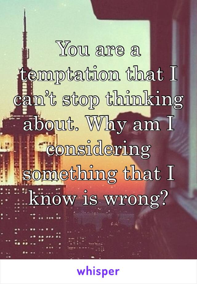 You are a temptation that I can't stop thinking about. Why am I considering something that I know is wrong?