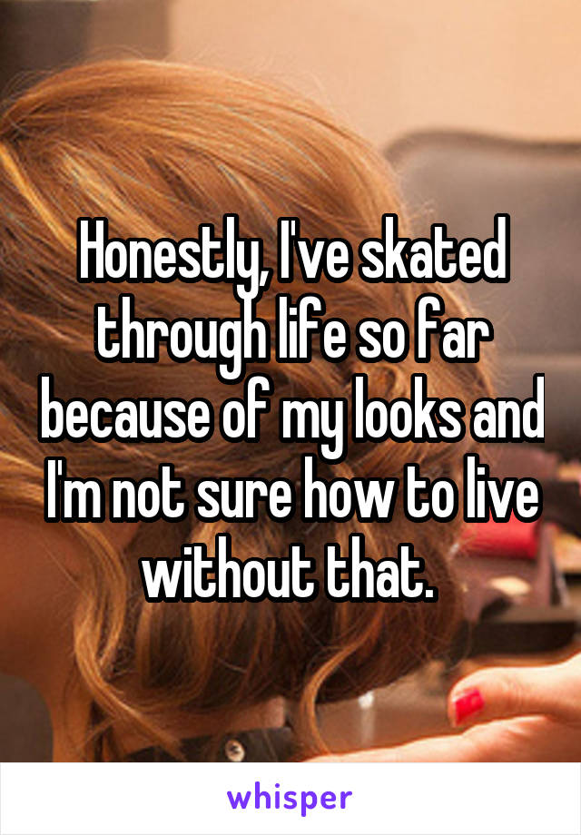 Honestly, I've skated through life so far because of my looks and I'm not sure how to live without that.