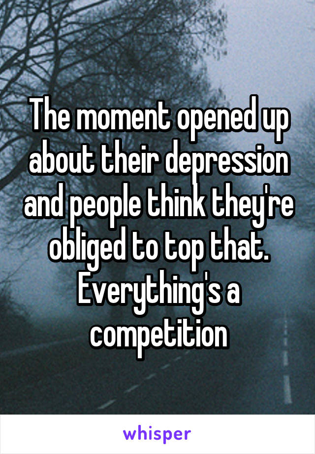 The moment opened up about their depression and people think they're obliged to top that. Everything's a competition