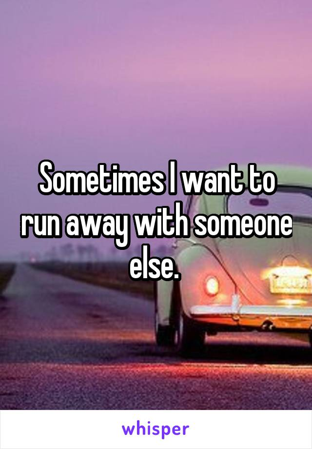 Sometimes I want to run away with someone else.