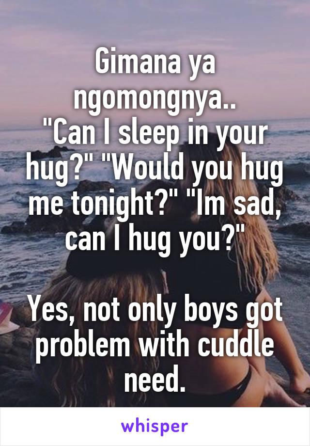 """Gimana ya ngomongnya.. """"Can I sleep in your hug?"""" """"Would you hug me tonight?"""" """"Im sad, can I hug you?""""  Yes, not only boys got problem with cuddle need."""
