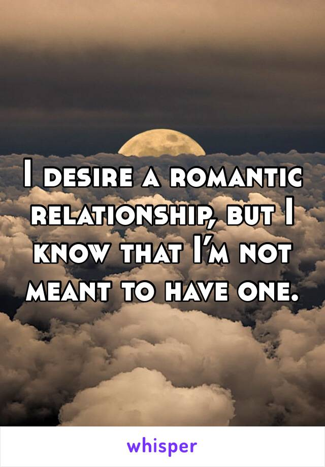 I desire a romantic relationship, but I know that I'm not meant to have one.