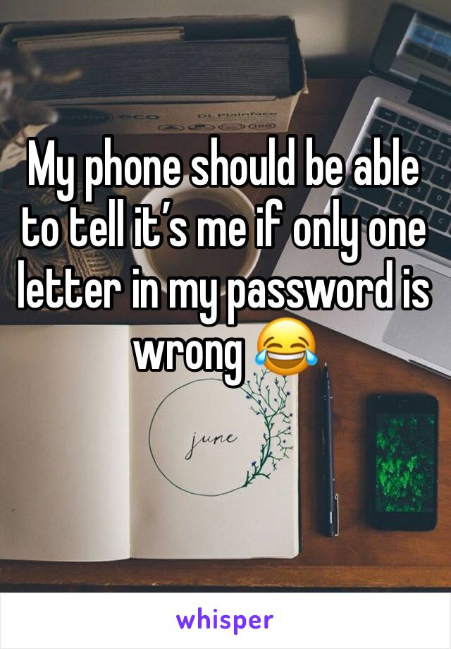 My phone should be able to tell it's me if only one letter in my password is wrong 😂