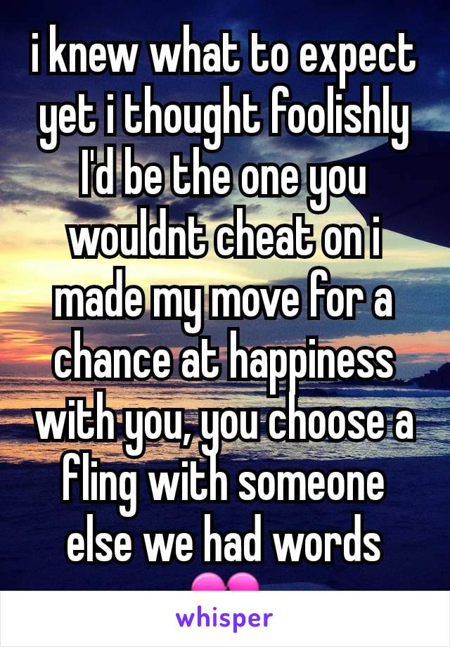 i knew what to expect yet i thought foolishly I'd be the one you wouldnt cheat on i made my move for a chance at happiness with you, you choose a fling with someone else we had words 💔