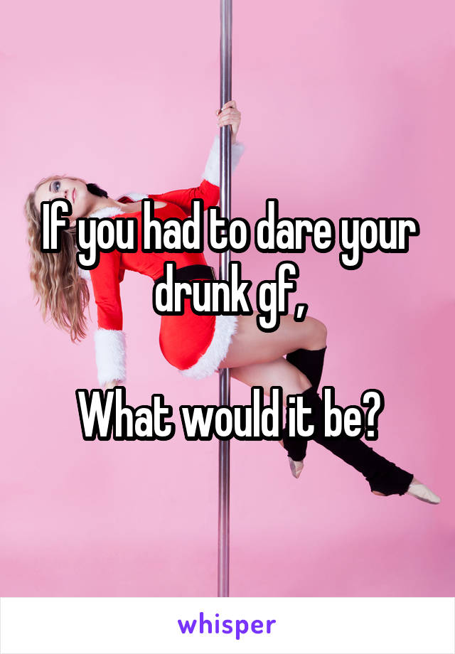 If you had to dare your drunk gf,  What would it be?