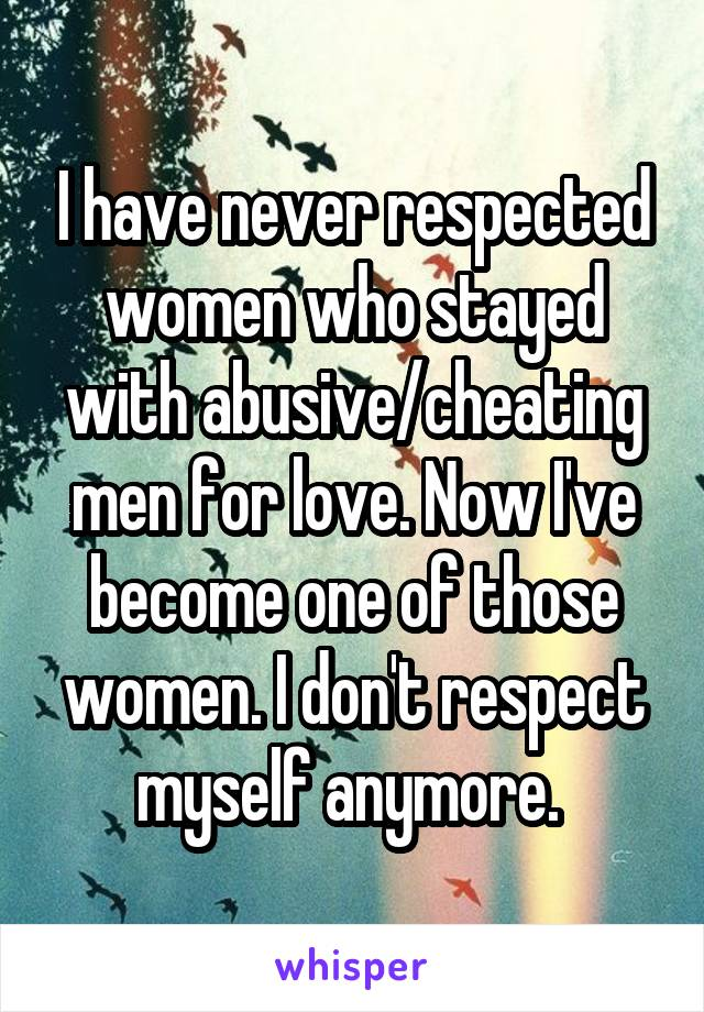 I have never respected women who stayed with abusive/cheating men for love. Now I've become one of those women. I don't respect myself anymore.