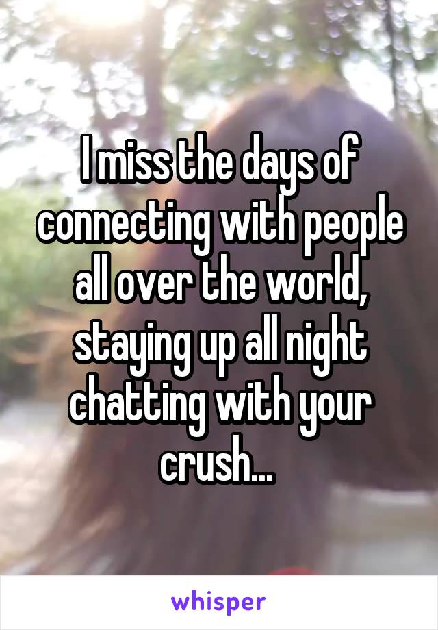 I miss the days of connecting with people all over the world, staying up all night chatting with your crush...