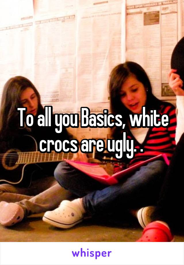 To all you Basics, white crocs are ugly. .