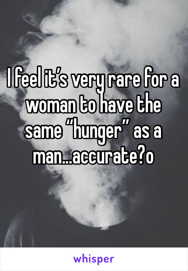 """I feel it's very rare for a woman to have the same """"hunger"""" as a man...accurate?o"""