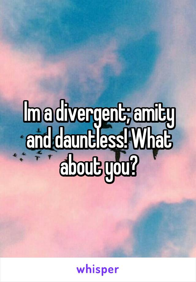 Im a divergent; amity and dauntless! What about you?